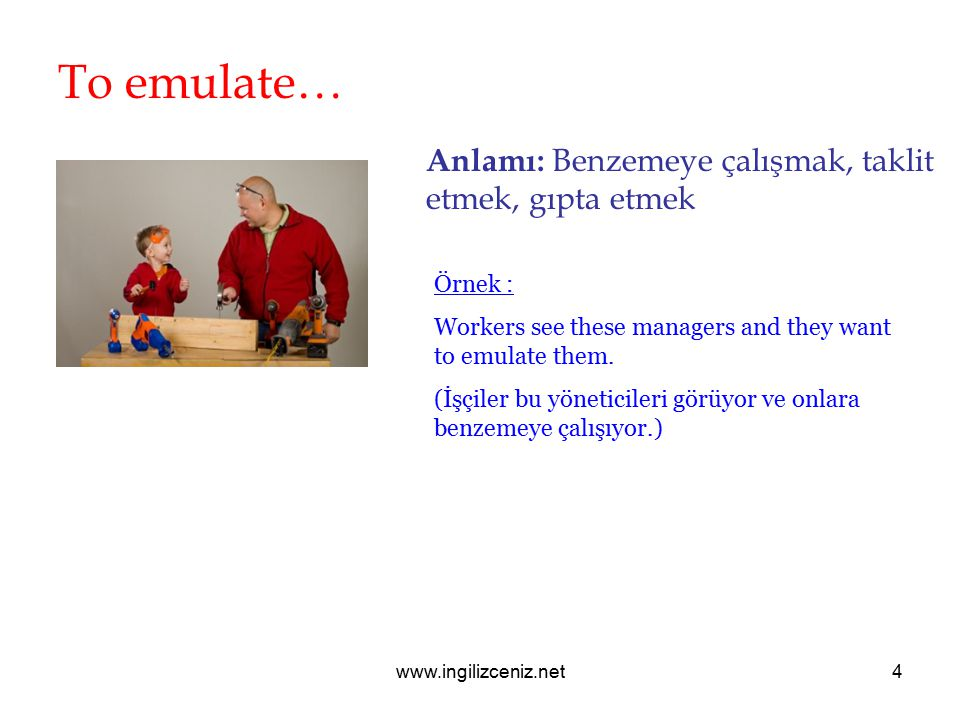 www.ingilizceniz.net4 To emulate… Anlamı: Benzemeye çalışmak, taklit etmek, gıpta etmek Örnek : Workers see these managers and they want to emulate them.
