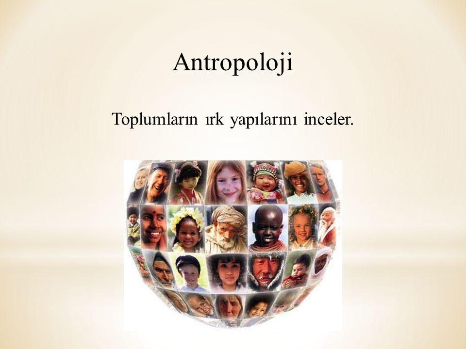 Antropoloji Toplumların ırk yapılarını inceler.