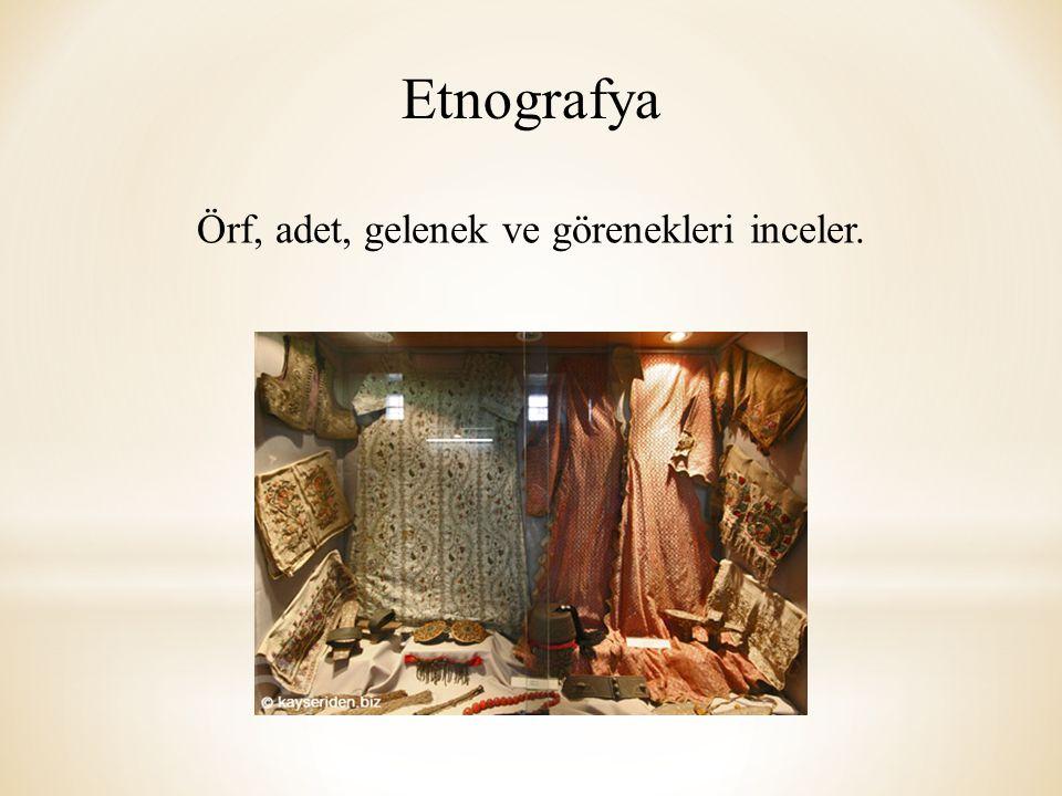 Etnografya Örf, adet, gelenek ve görenekleri inceler.