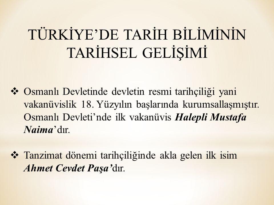 TÜRKİYE'DE TARİH BİLİMİNİN TARİHSEL GELİŞİMİ  Osmanlı Devletinde devletin resmi tarihçiliği yani vakanüvislik 18. Yüzyılın başlarında kurumsallaşmışt