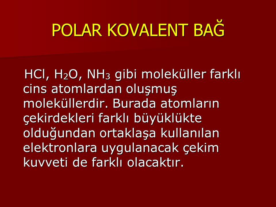 POLAR KOVALENT BAĞ HCl, H 2 O, NH 3 gibi moleküller farklı cins atomlardan oluşmuş moleküllerdir. Burada atomların çekirdekleri farklı büyüklükte oldu