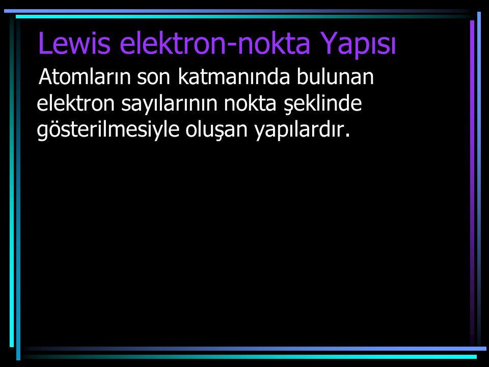 Lewis elektron-nokta Yapısı Atomların son katmanında bulunan elektron sayılarının nokta şeklinde gösterilmesiyle oluşan yapılardır.