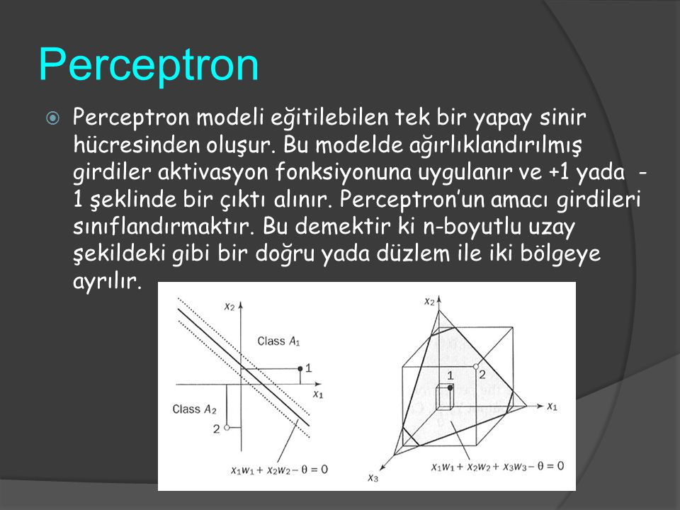 Perceptron  Perceptron modeli eğitilebilen tek bir yapay sinir hücresinden oluşur. Bu modelde ağırlıklandırılmış girdiler aktivasyon fonksiyonuna uyg