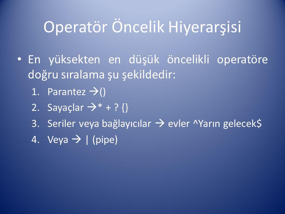 Operatör Öncelik Hiyerarşisi En yüksekten en düşük öncelikli operatöre doğru sıralama şu şekildedir: 1.Parantez  () 2.Sayaçlar  * + ? {} 3.Seriler v