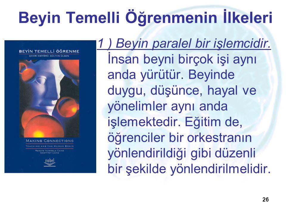 26 Beyin Temelli Öğrenmenin İlkeleri 1 ) Beyin paralel bir işlemcidir. İnsan beyni birçok işi aynı anda yürütür. Beyinde duygu, düşünce, hayal ve yöne
