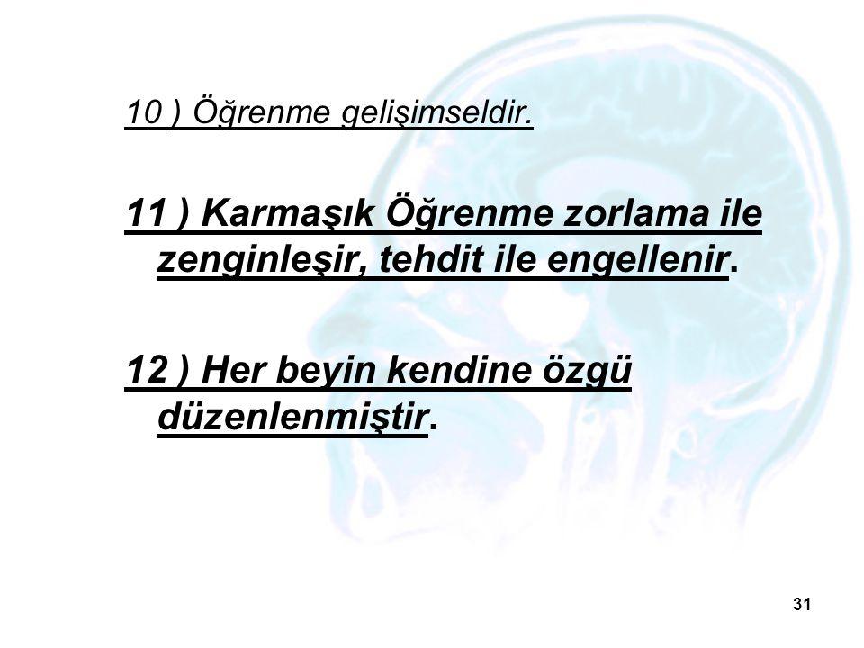 31 10 ) Öğrenme gelişimseldir. 11 ) Karmaşık Öğrenme zorlama ile zenginleşir, tehdit ile engellenir. 12 ) Her beyin kendine özgü düzenlenmiştir.
