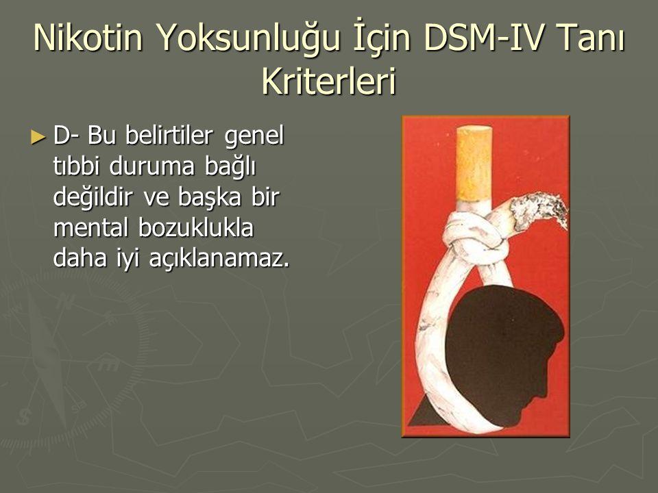 Nikotin Yoksunluğu İçin DSM-IV Tanı Kriterleri ► D- Bu belirtiler genel tıbbi duruma bağlı değildir ve başka bir mental bozuklukla daha iyi açıklanama