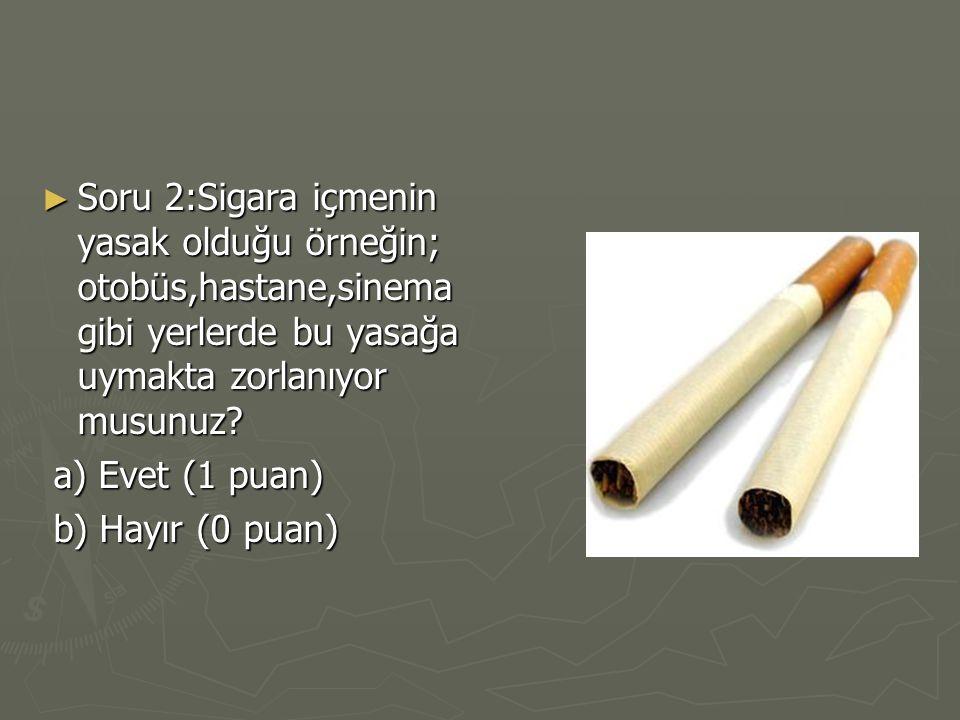► Soru 2:Sigara içmenin yasak olduğu örneğin; otobüs,hastane,sinema gibi yerlerde bu yasağa uymakta zorlanıyor musunuz? a) Evet (1 puan) a) Evet (1 pu