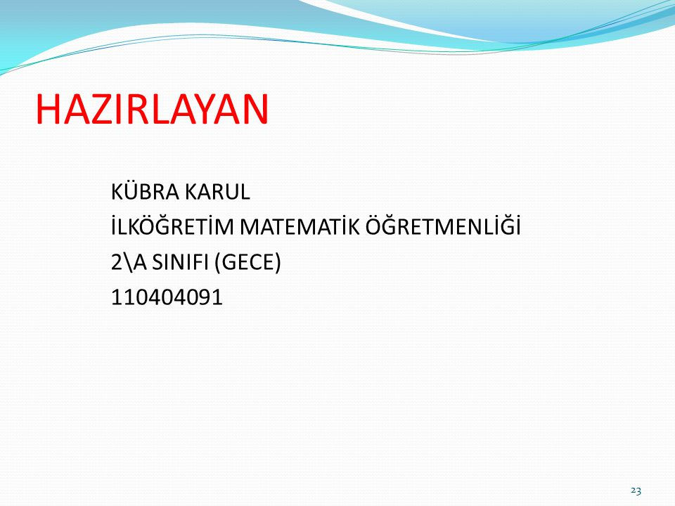 HAZIRLAYAN KÜBRA KARUL İLKÖĞRETİM MATEMATİK ÖĞRETMENLİĞİ 2\A SINIFI (GECE) 110404091 23