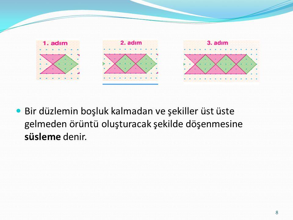 Bir düzlemin boşluk kalmadan ve şekiller üst üste gelmeden örüntü oluşturacak şekilde döşenmesine süsleme denir. 8
