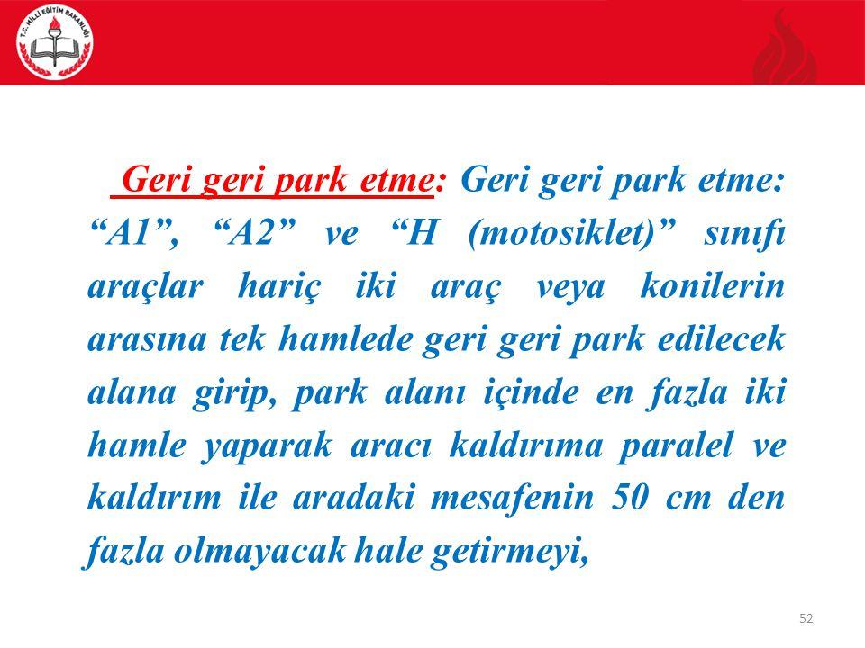 52 Geri geri park etme: Geri geri park etme: A1 , A2 ve H (motosiklet) sınıfı araçlar hariç iki araç veya konilerin arasına tek hamlede geri geri park edilecek alana girip, park alanı içinde en fazla iki hamle yaparak aracı kaldırıma paralel ve kaldırım ile aradaki mesafenin 50 cm den fazla olmayacak hale getirmeyi,