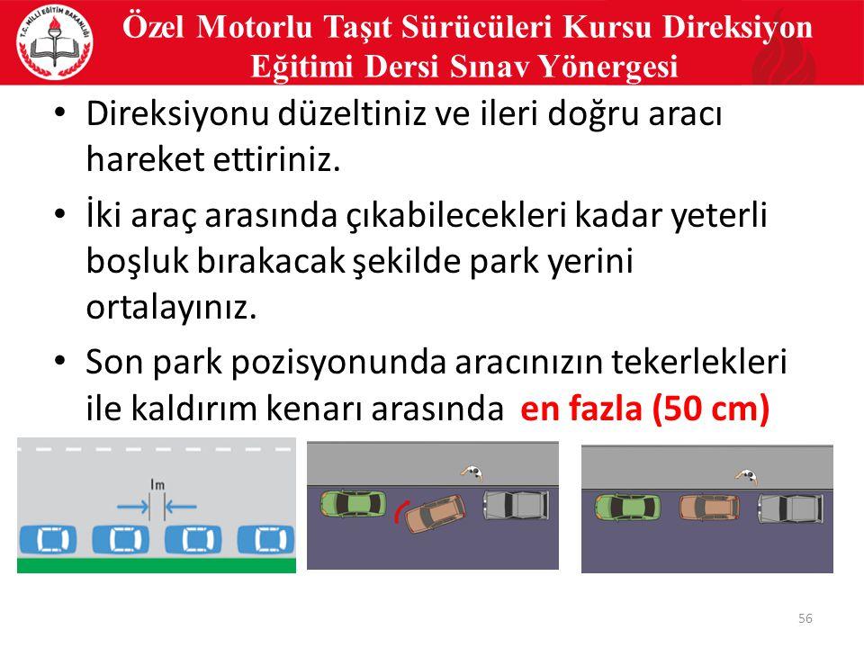 56 Özel Motorlu Taşıt Sürücüleri Kursu Direksiyon Eğitimi Dersi Sınav Yönergesi Direksiyonu düzeltiniz ve ileri doğru aracı hareket ettiriniz.