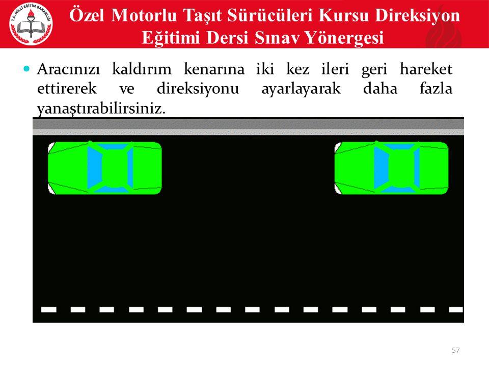 57 Özel Motorlu Taşıt Sürücüleri Kursu Direksiyon Eğitimi Dersi Sınav Yönergesi Aracınızı kaldırım kenarına iki kez ileri geri hareket ettirerek ve direksiyonu ayarlayarak daha fazla yanaştırabilirsiniz.