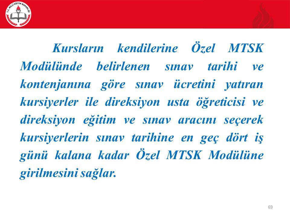 69 Kursların kendilerine Özel MTSK Modülünde belirlenen sınav tarihi ve kontenjanına göre sınav ücretini yatıran kursiyerler ile direksiyon usta öğreticisi ve direksiyon eğitim ve sınav aracını seçerek kursiyerlerin sınav tarihine en geç dört iş günü kalana kadar Özel MTSK Modülüne girilmesini sağlar.