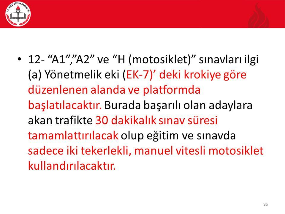 12- A1 , A2 ve H (motosiklet) sınavları ilgi (a) Yönetmelik eki (EK-7)' deki krokiye göre düzenlenen alanda ve platformda başlatılacaktır.