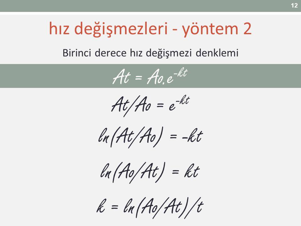 At = Ao.e -kt Birinci derece hız değişmezi denklemi At/Ao = e -kt ln(At/Ao) = -kt ln(Ao/At) = kt k = ln(Ao/At)/t hız değişmezleri - yöntem 2 12
