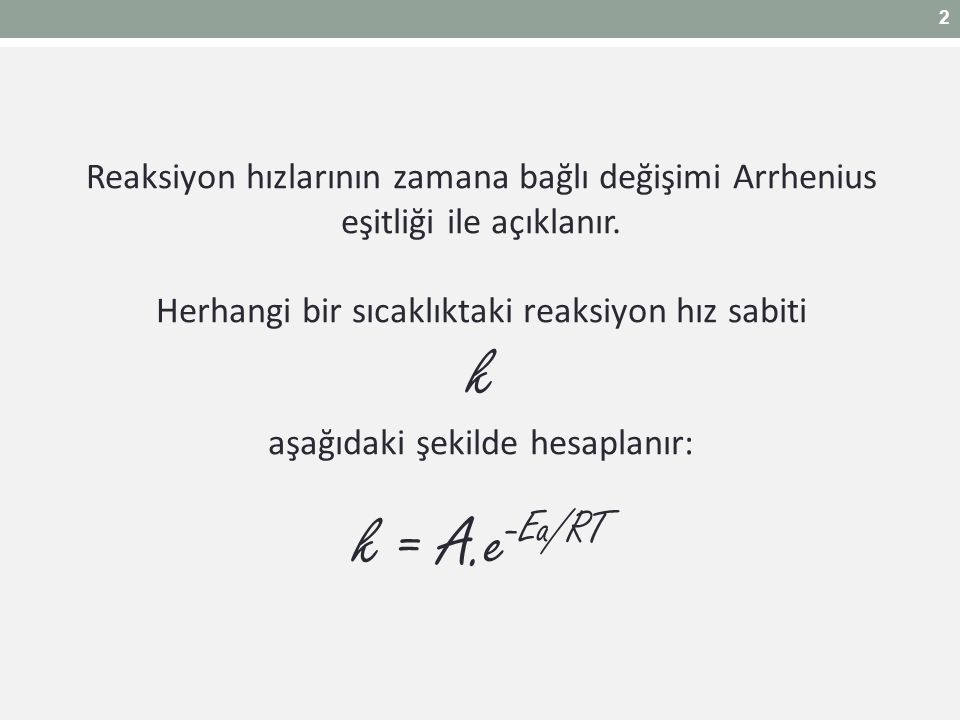 Reaksiyon hızlarının zamana bağlı değişimi Arrhenius eşitliği ile açıklanır. Herhangi bir sıcaklıktaki reaksiyon hız sabiti k aşağıdaki şekilde hesapl