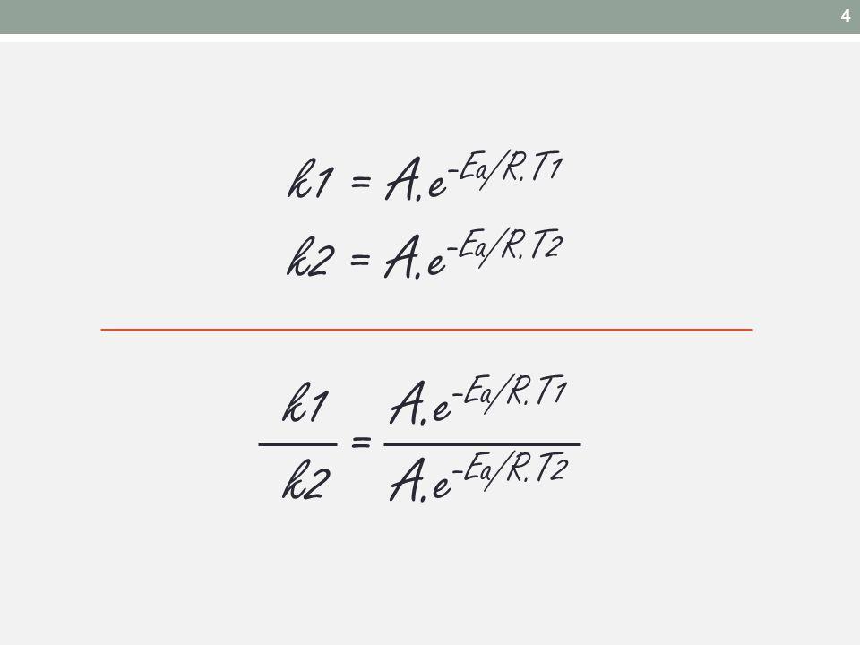 k1 = A.e -Ea/R.T1 k2 = A.e -Ea/R.T2 k1 A.e -Ea/R.T1 k2 A.e -Ea/R.T2 = 4