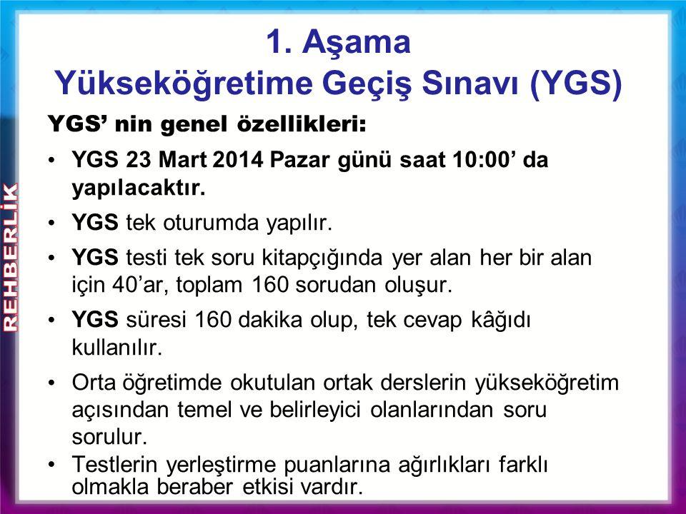 1. Aşama Yükseköğretime Geçiş Sınavı (YGS ) YGS' nin genel özellikleri: YGS 23 Mart 2014 Pazar günü saat 10:00' da yapılacaktır. YGS tek oturumda yapı