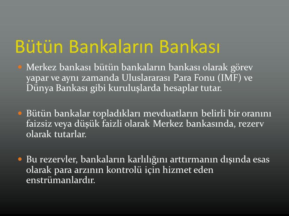 Bütün Bankaların Bankası Merkez bankası bütün bankaların bankası olarak görev yapar ve aynı zamanda Uluslararası Para Fonu (IMF) ve Dünya Bankası gibi kuruluşlarda hesaplar tutar.
