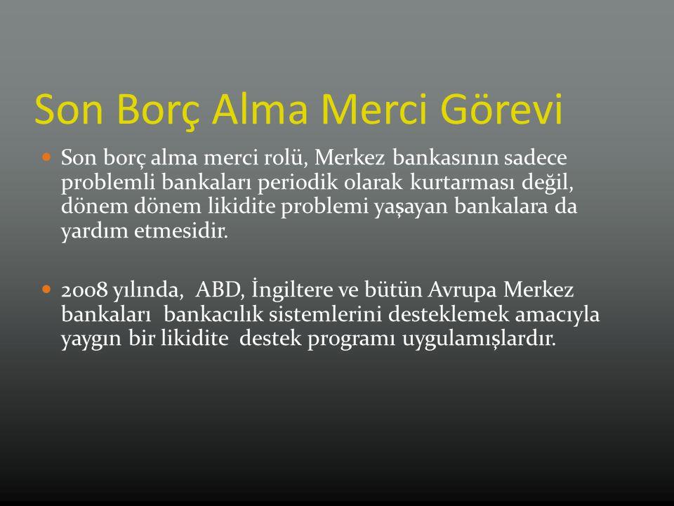 Son Borç Alma Merci Görevi Son borç alma merci rolü, Merkez bankasının sadece problemli bankaları periodik olarak kurtarması değil, dönem dönem likidite problemi yaşayan bankalara da yardım etmesidir.