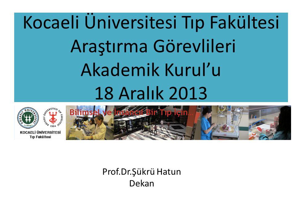 Kocaeli Üniversitesi Tıp Fakültesi Araştırma Görevlileri Akademik Kurul'u 18 Aralık 2013 Prof.Dr.Şükrü Hatun Dekan