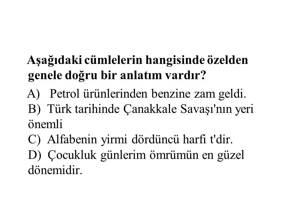 Aşağıdaki cümlelerin hangisinde özelden genele doğru bir anlatım vardır? A) Petrol ürünlerinden benzine zam geldi. B) Türk tarihinde Çanakkale Savaşı'
