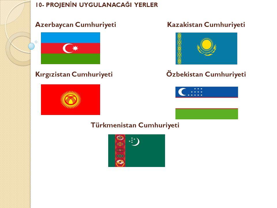 10- PROJEN İ N UYGULANACA Ğ I YERLER Azerbaycan Cumhuriyeti Kazakistan Cumhuriyeti Kırgızistan Cumhuriyeti Özbekistan Cumhuriyeti Türkmenistan Cumhuriyeti