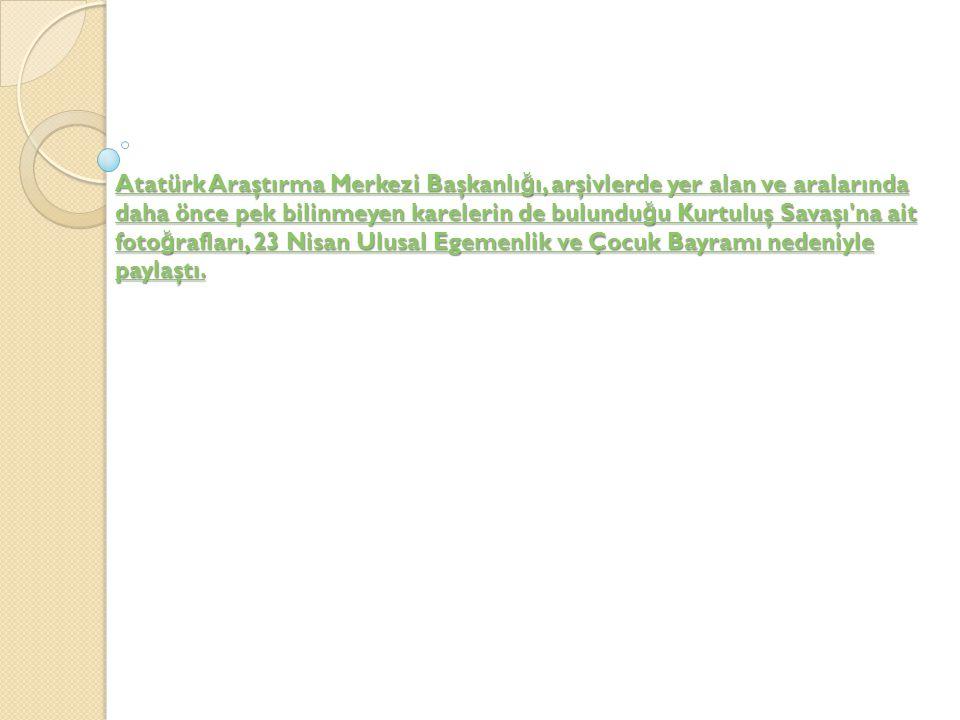 Atatürk Araştırma Merkezi Başkanlı ğ ı, arşivlerde yer alan ve aralarında daha önce pek bilinmeyen karelerin de bulundu ğ u Kurtuluş Savaşı na ait foto ğ rafları, 23 Nisan Ulusal Egemenlik ve Çocuk Bayramı nedeniyle paylaştı.