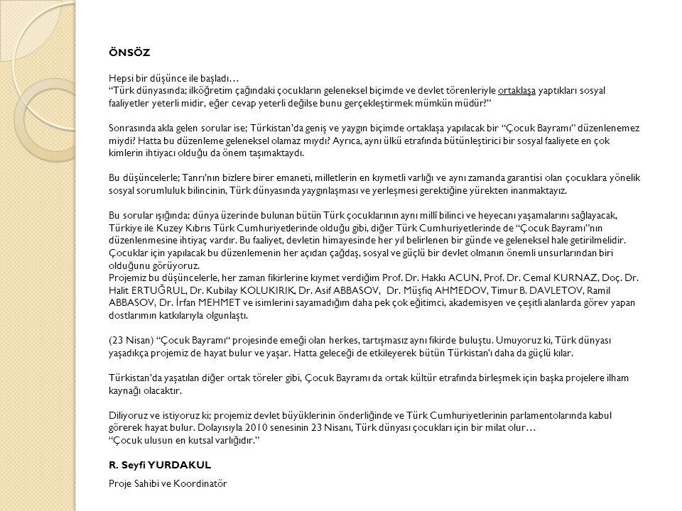 ÖNSÖZ Hepsi bir düşünce ile başladı… Türk dünyasında; ilkö ğ retim ça ğ ındaki çocukların geleneksel biçimde ve devlet törenleriyle ortaklaşa yaptıkları sosyal faaliyetler yeterli midir, e ğ er cevap yeterli de ğ ilse bunu gerçekleştirmek mümkün müdür? Sonrasında akla gelen sorular ise; Türkistan'da geniş ve yaygın biçimde ortaklaşa yapılacak bir Çocuk Bayramı düzenlenemez miydi.