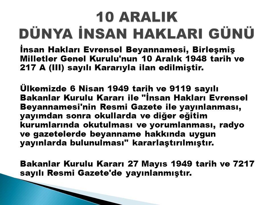 İnsan Hakları Evrensel Beyannamesi, Birleşmiş Milletler Genel Kurulu'nun 10 Aralık 1948 tarih ve 217 A (III) sayılı Kararıyla ilan edilmiştir. Ülkemiz