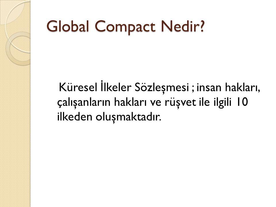 Global Compact Nedir? Küresel İ lkeler Sözleşmesi ; insan hakları, çalışanların hakları ve rüşvet ile ilgili 10 ilkeden oluşmaktadır.