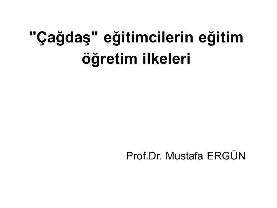 Çağdaş eğitimcilerin eğitim öğretim ilkeleri Prof.Dr. Mustafa ERGÜN
