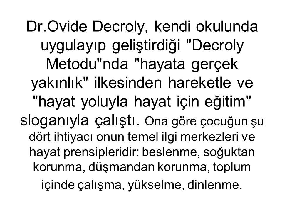 Dr.Ovide Decroly, kendi okulunda uygulayıp geliştirdiği Decroly Metodu nda hayata gerçek yakınlık ilkesinden hareketle ve hayat yoluyla hayat için eğitim sloganıyla çalıştı.