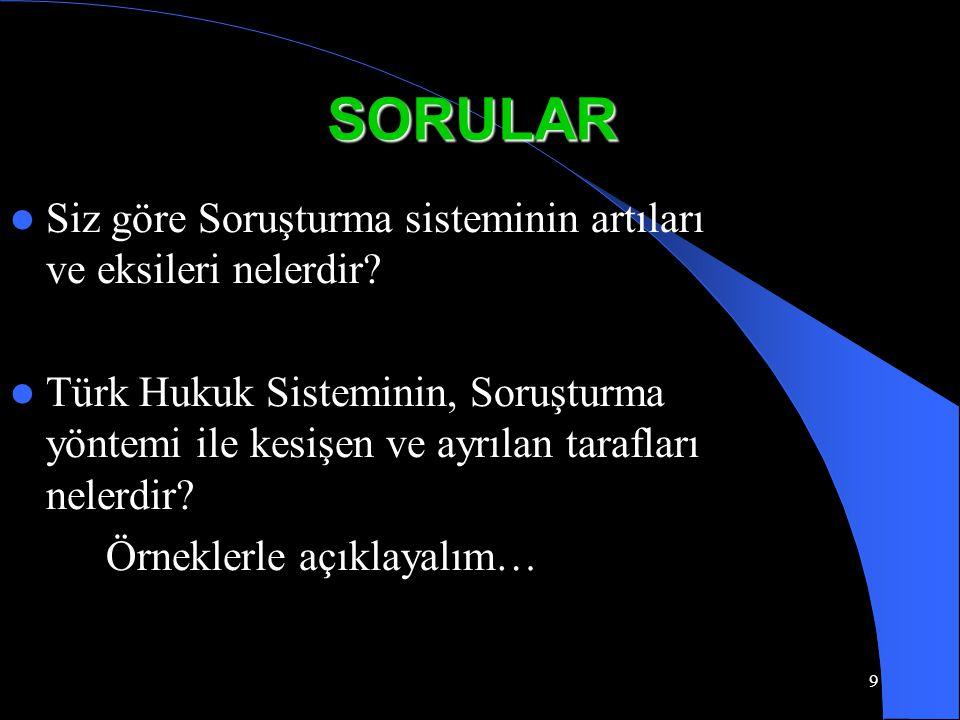 9 SORULAR Siz göre Soruşturma sisteminin artıları ve eksileri nelerdir? Türk Hukuk Sisteminin, Soruşturma yöntemi ile kesişen ve ayrılan tarafları nel