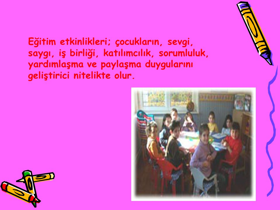 Eğitim etkinlikleri; çocukların, sevgi, saygı, iş birliği, katılımcılık, sorumluluk, yardımlaşma ve paylaşma duygularını geliştirici nitelikte olur.