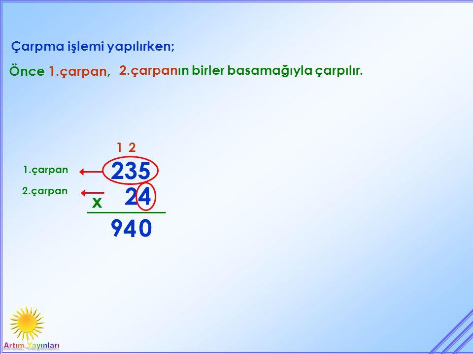 Çarpma işlemi yapılırken; 24 x 235 Önce 1.çarpan, 2.çarpanın birler basamağıyla çarpılır. 1.çarpan 2.çarpan 0 2 4 9 1