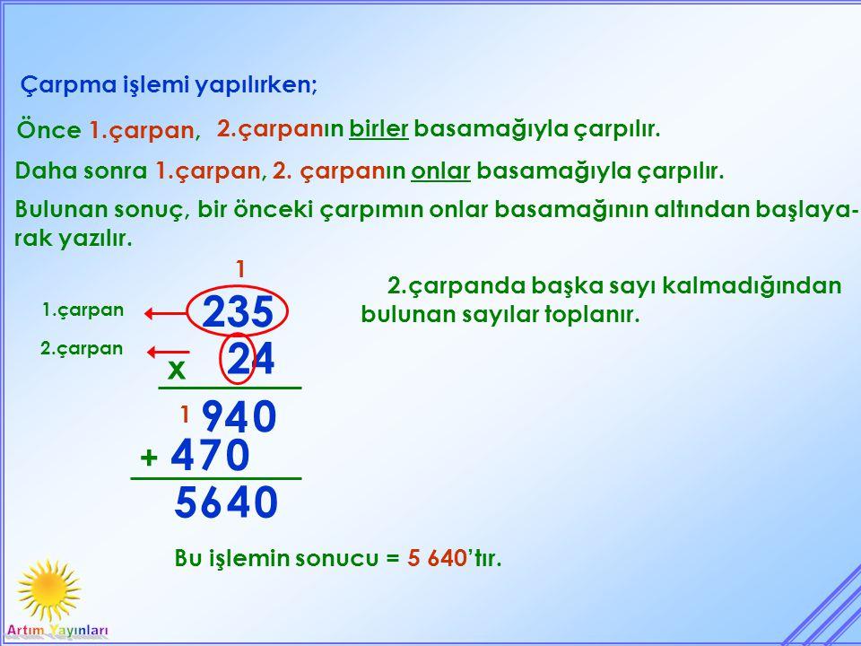 Çarpma işlemi yapılırken; 24 x 235 Önce 1.çarpan, 2.çarpanın birler basamağıyla çarpılır. 1.çarpan 2.çarpan 0 1 4 9 Daha sonra 1.çarpan, 2. çarpanın o
