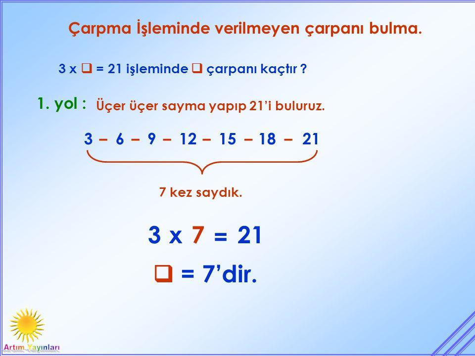 Çarpma İşleminde verilmeyen çarpanı bulma. 3 x  = 21 işleminde  çarpanı kaçtır ? 7 kez saydık. 1. yol : Üçer üçer sayma yapıp 21'i buluruz. 36912151