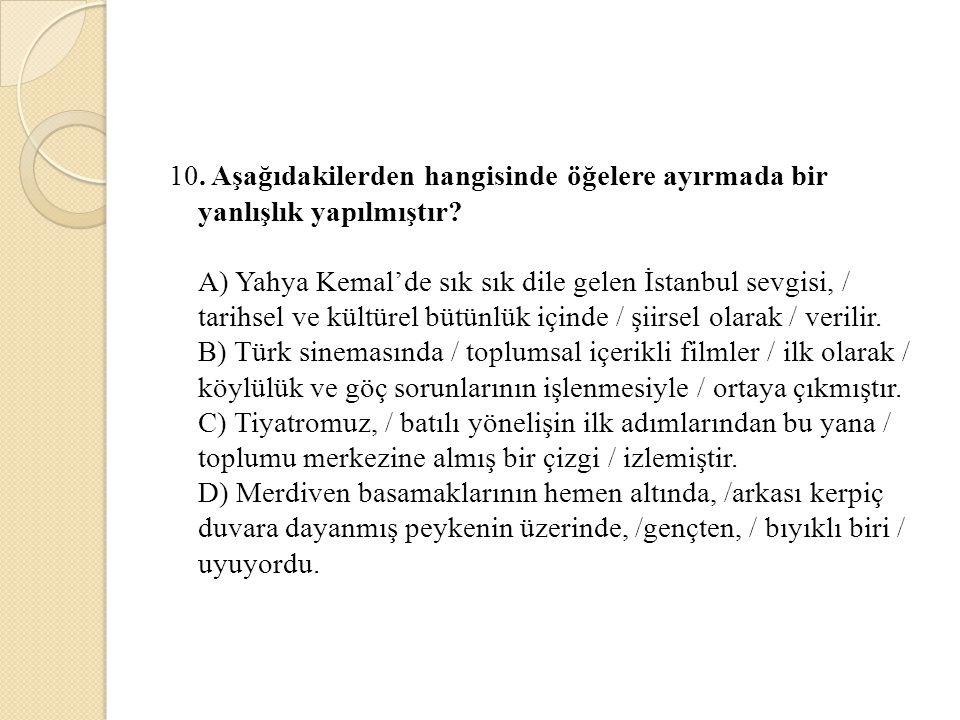 10. Aşağıdakilerden hangisinde öğelere ayırmada bir yanlışlık yapılmıştır? A) Yahya Kemal'de sık sık dile gelen İstanbul sevgisi, / tarihsel ve kültür