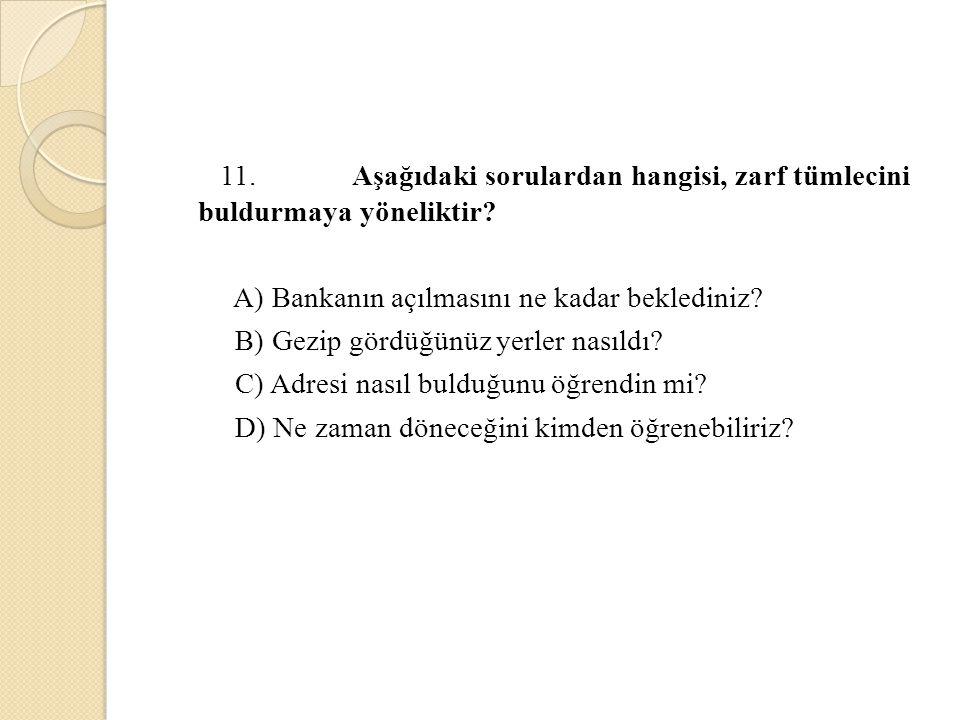 11. Aşağıdaki sorulardan hangisi, zarf tümlecini buldurmaya yöneliktir? A) Bankanın açılmasını ne kadar beklediniz? B) Gezip gördüğünüz yerler nasıldı