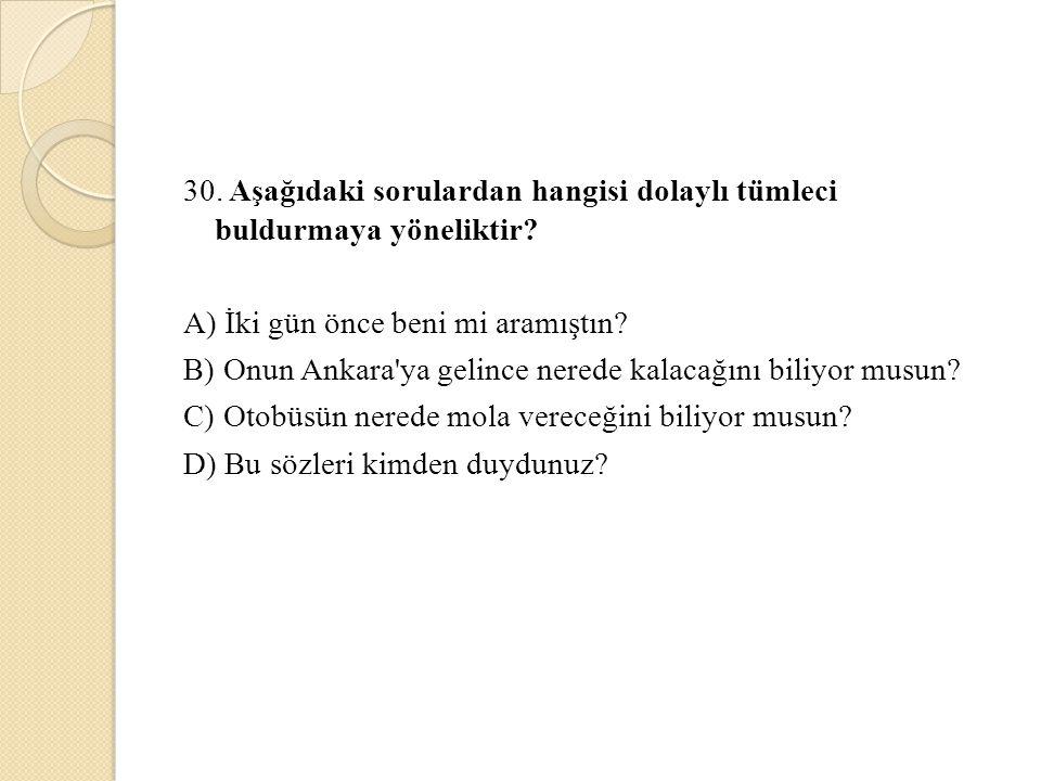 30. Aşağıdaki sorulardan hangisi dolaylı tümleci buldurmaya yöneliktir? A) İki gün önce beni mi aramıştın? B) Onun Ankara'ya gelince nerede kalacağını