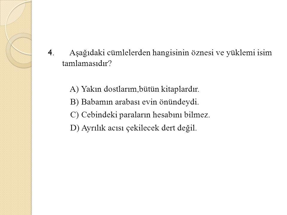 4. Aşağıdaki cümlelerden hangisinin öznesi ve yüklemi isim tamlamasıdır? A) Yakın dostlarım,bütün kitaplardır. B) Babamın arabası evin önündeydi. C) C