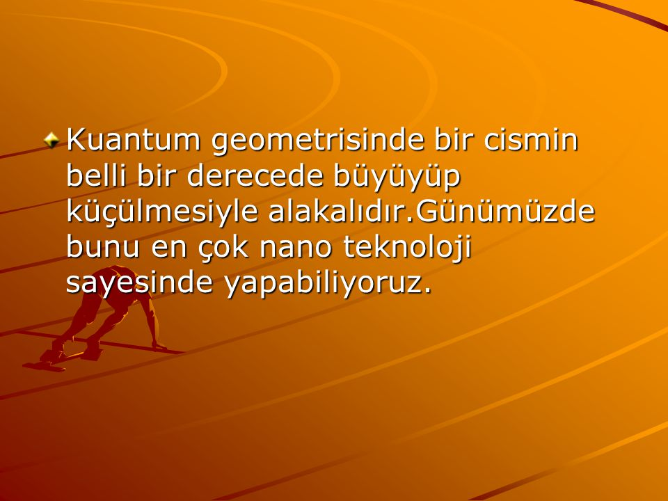 Kuantum geometrisinde bir cismin belli bir derecede büyüyüp küçülmesiyle alakalıdır.Günümüzde bunu en çok nano teknoloji sayesinde yapabiliyoruz.