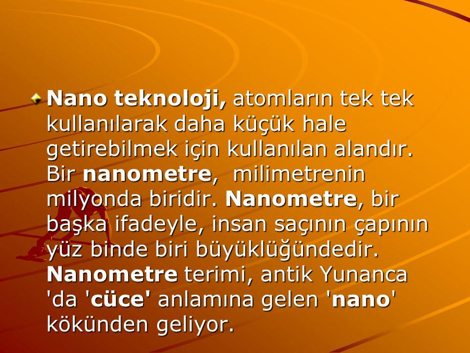Nano teknoloji, atomların tek tek kullanılarak daha küçük hale getirebilmek için kullanılan alandır. Bir nanometre, milimetrenin milyonda biridir. Nan
