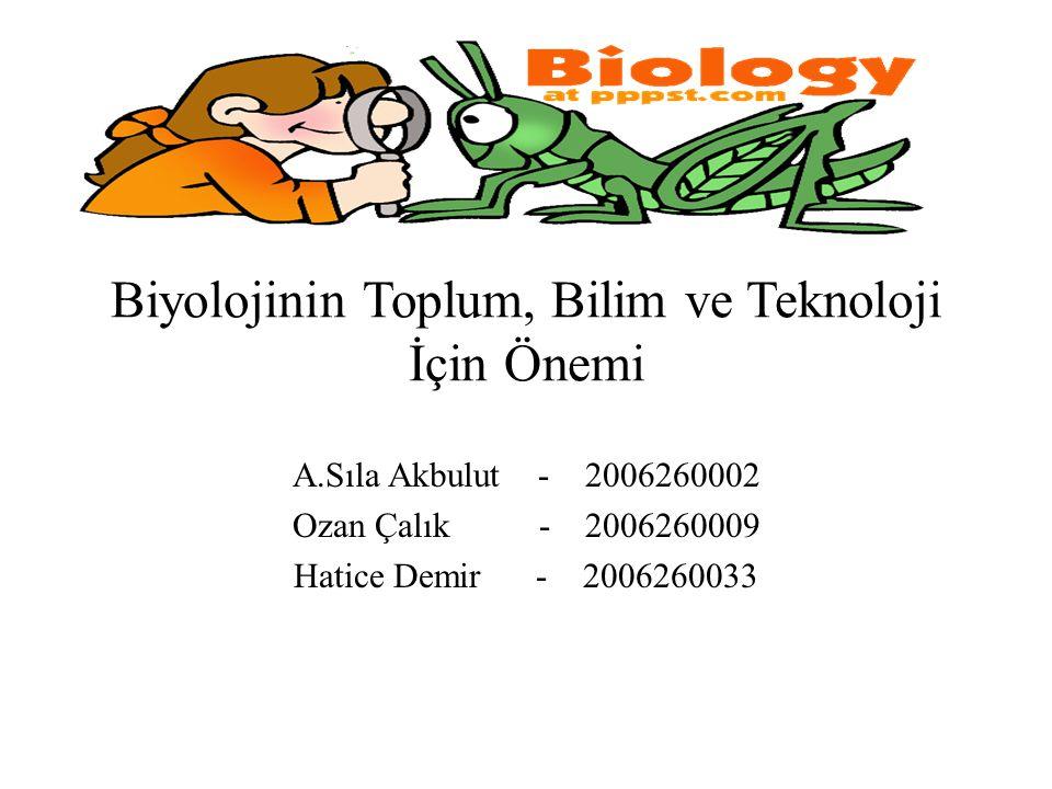 Biyolojinin Toplum, Bilim ve Teknoloji İçin Önemi A.Sıla Akbulut - 2006260002 Ozan Çalık - 2006260009 Hatice Demir - 2006260033