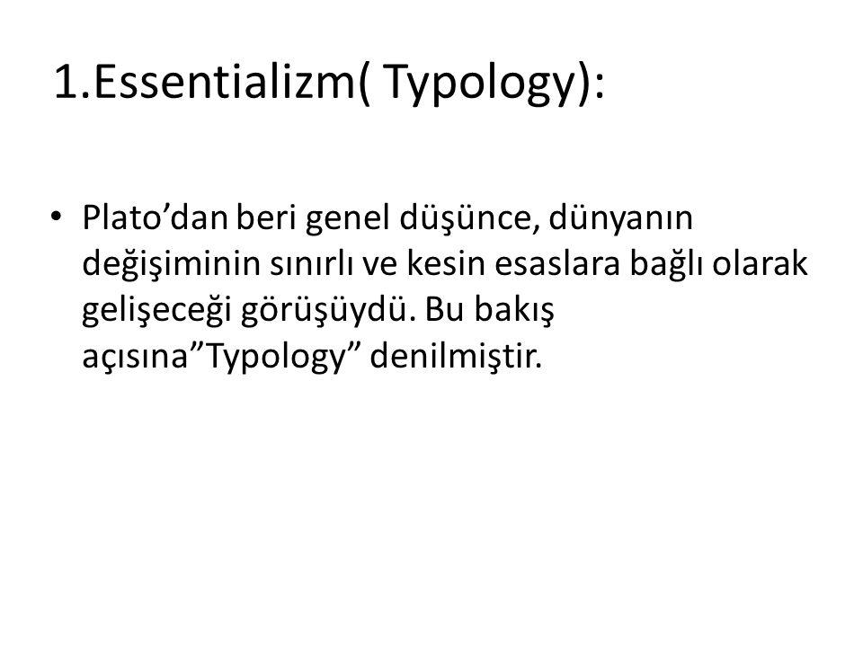 1.Essentializm( Typology): Plato'dan beri genel düşünce, dünyanın değişiminin sınırlı ve kesin esaslara bağlı olarak gelişeceği görüşüydü.