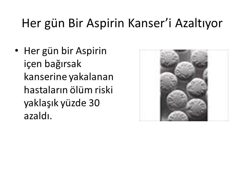 Her gün Bir Aspirin Kanser'i Azaltıyor Her gün bir Aspirin içen bağırsak kanserine yakalanan hastaların ölüm riski yaklaşık yüzde 30 azaldı.