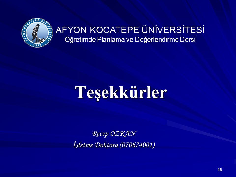 16 Teşekkürler Recep ÖZKAN İşletme Doktora (070674001) AFYON KOCATEPE ÜNİVERSİTESİ Öğretimde Planlama ve Değerlendirme Dersi