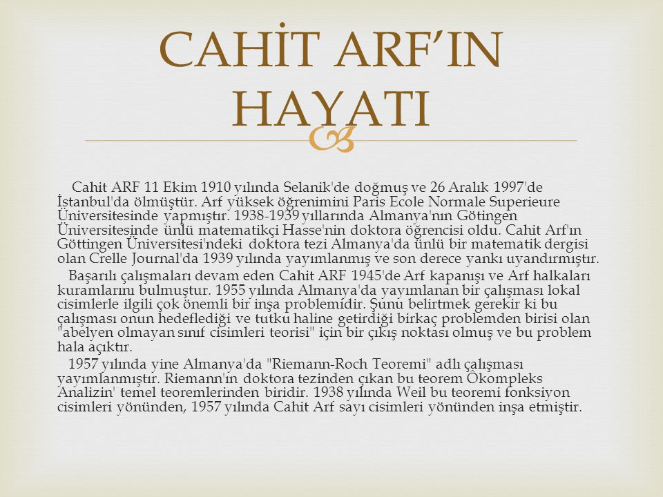  Cahit ARF 11 Ekim 1910 yılında Selanik'de doğmuş ve 26 Aralık 1997'de İstanbul'da ölmüştür. Arf yüksek öğrenimini Paris Ecole Normale Superieure Üni